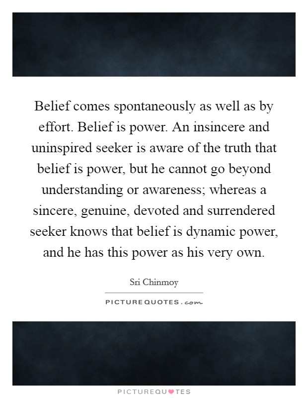 Belief comes spontaneously as well as by effort. Belief is power. An insincere and uninspired seeker is aware of the truth that belief is power, but he cannot go beyond understanding or awareness; whereas a sincere, genuine, devoted and surrendered seeker knows that belief is dynamic power, and he has this power as his very own Picture Quote #1