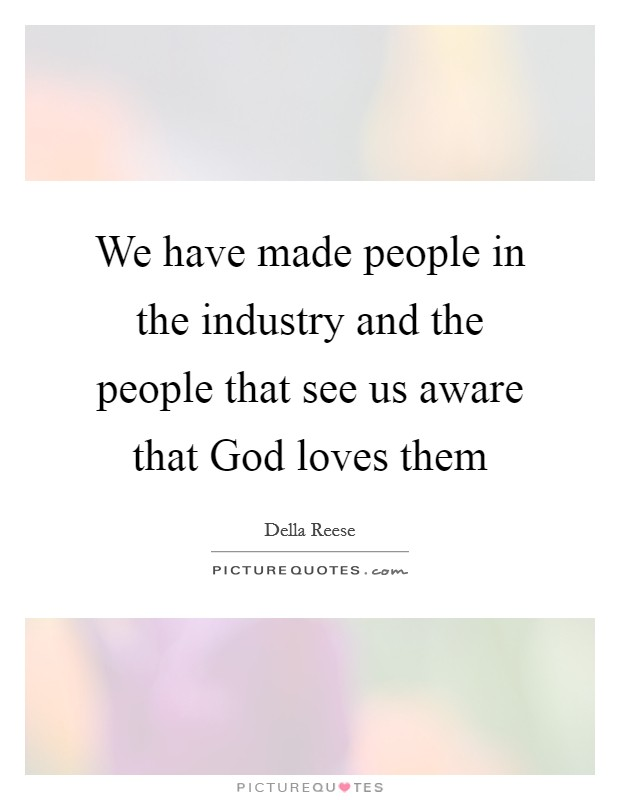 We have made people in the industry and the people that see us aware that God loves them Picture Quote #1