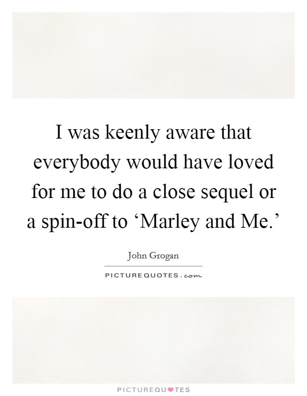 I was keenly aware that everybody would have loved for me to do a close sequel or a spin-off to 'Marley and Me.' Picture Quote #1
