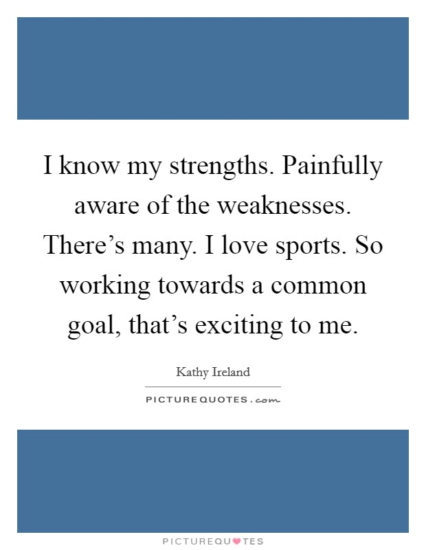 I know my strengths. Painfully aware of the weaknesses. There's many. I love sports. So working towards a common goal, that's exciting to me. Picture Quote #1