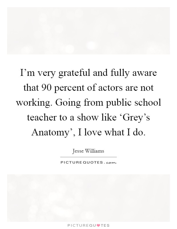 I'm very grateful and fully aware that 90 percent of actors are not working. Going from public school teacher to a show like 'Grey's Anatomy', I love what I do Picture Quote #1