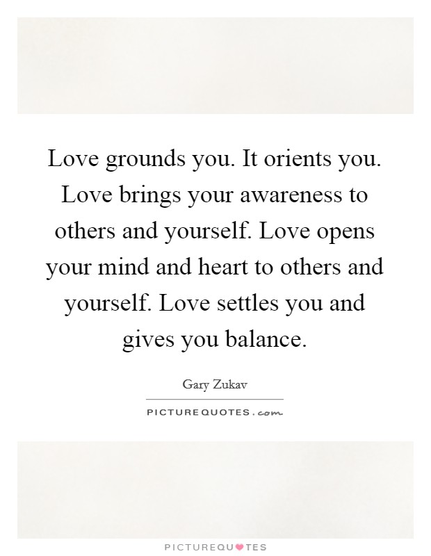 Love grounds you. It orients you. Love brings your awareness to others and yourself. Love opens your mind and heart to others and yourself. Love settles you and gives you balance Picture Quote #1