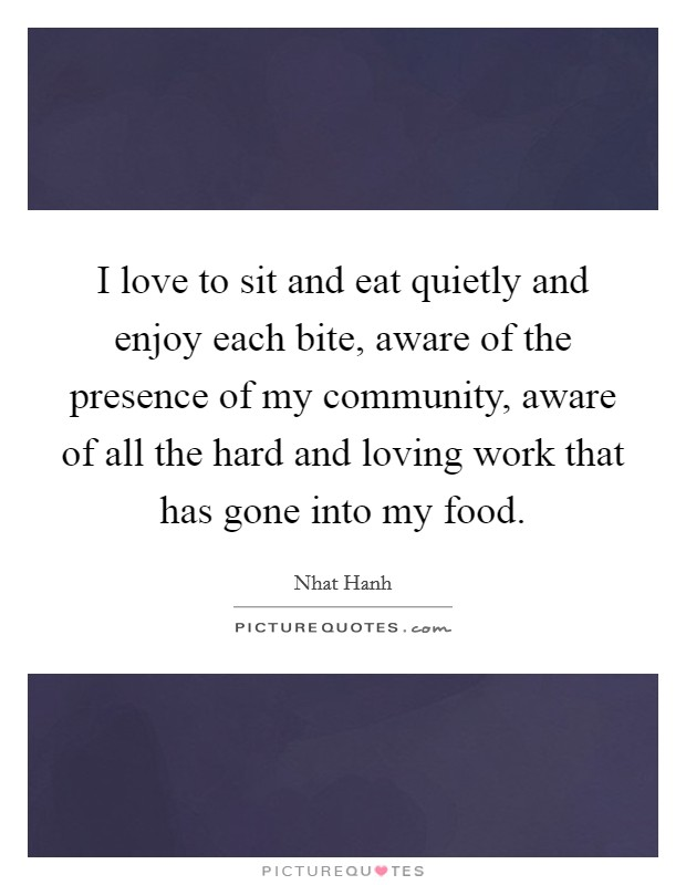 I love to sit and eat quietly and enjoy each bite, aware of the presence of my community, aware of all the hard and loving work that has gone into my food. Picture Quote #1