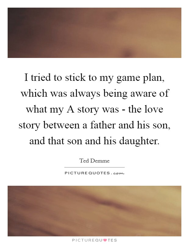 I tried to stick to my game plan, which was always being aware of what my A story was - the love story between a father and his son, and that son and his daughter. Picture Quote #1