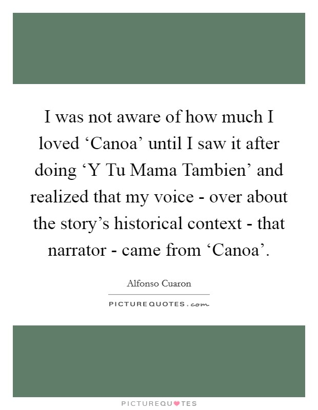 I was not aware of how much I loved 'Canoa' until I saw it after doing 'Y Tu Mama Tambien' and realized that my voice - over about the story's historical context - that narrator - came from 'Canoa' Picture Quote #1