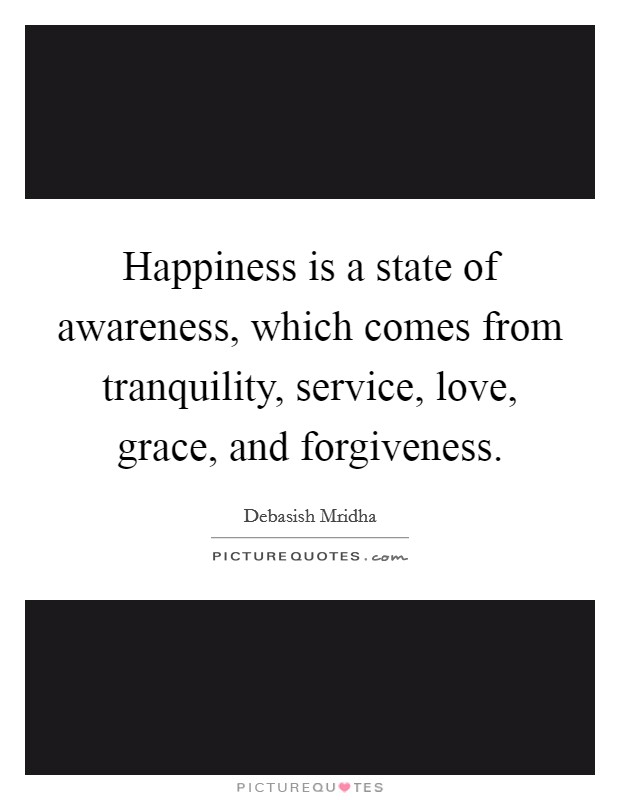 Happiness is a state of awareness, which comes from tranquility, service, love, grace, and forgiveness Picture Quote #1