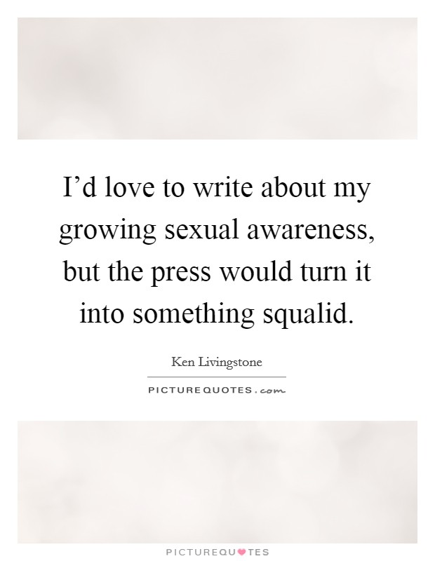 I'd love to write about my growing sexual awareness, but the press would turn it into something squalid Picture Quote #1