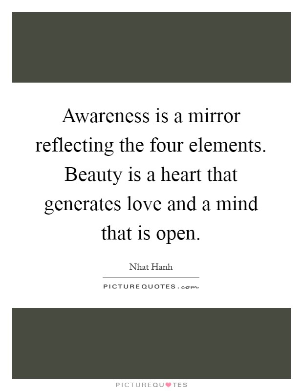 Awareness is a mirror reflecting the four elements. Beauty is a heart that generates love and a mind that is open Picture Quote #1