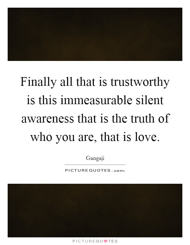 Finally all that is trustworthy is this immeasurable silent awareness that is the truth of who you are, that is love. Picture Quote #1