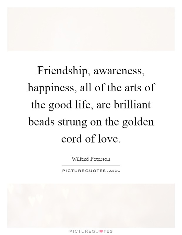 Friendship, awareness, happiness, all of the arts of the good life, are brilliant beads strung on the golden cord of love Picture Quote #1