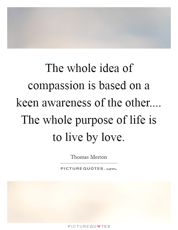 The whole idea of compassion is based on a keen awareness of the other.... The whole purpose of life is to live by love Picture Quote #1