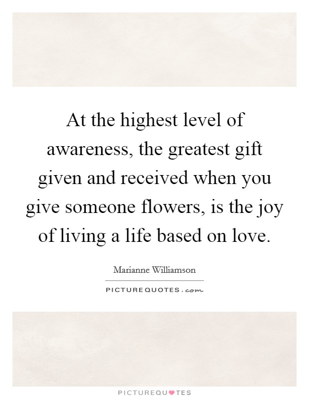At the highest level of awareness, the greatest gift given and received when you give someone flowers, is the joy of living a life based on love Picture Quote #1