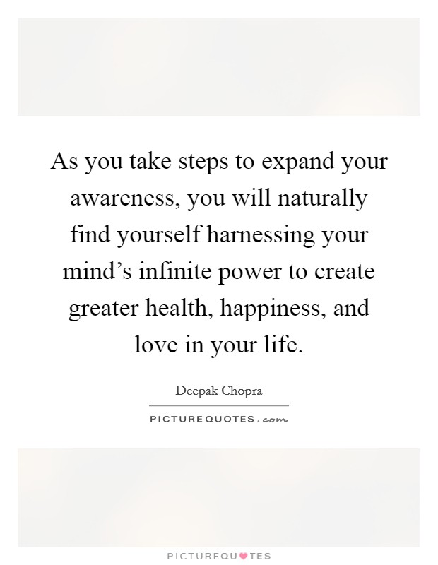 As you take steps to expand your awareness, you will naturally find yourself harnessing your mind's infinite power to create greater health, happiness, and love in your life Picture Quote #1