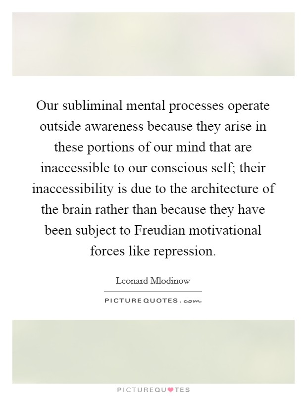 Our subliminal mental processes operate outside awareness because they arise in these portions of our mind that are inaccessible to our conscious self; their inaccessibility is due to the architecture of the brain rather than because they have been subject to Freudian motivational forces like repression Picture Quote #1