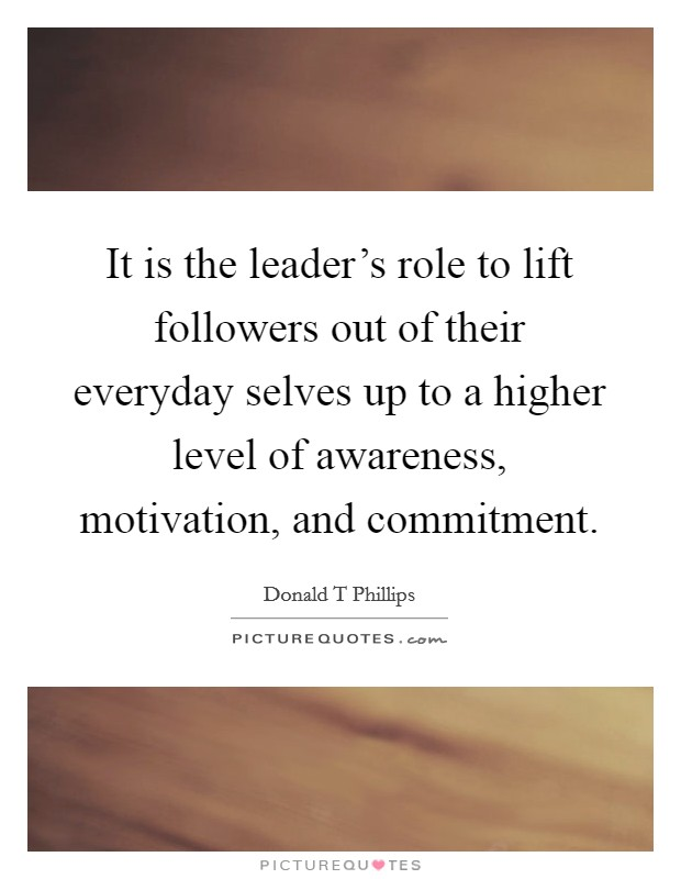 It is the leader's role to lift followers out of their everyday selves up to a higher level of awareness, motivation, and commitment Picture Quote #1