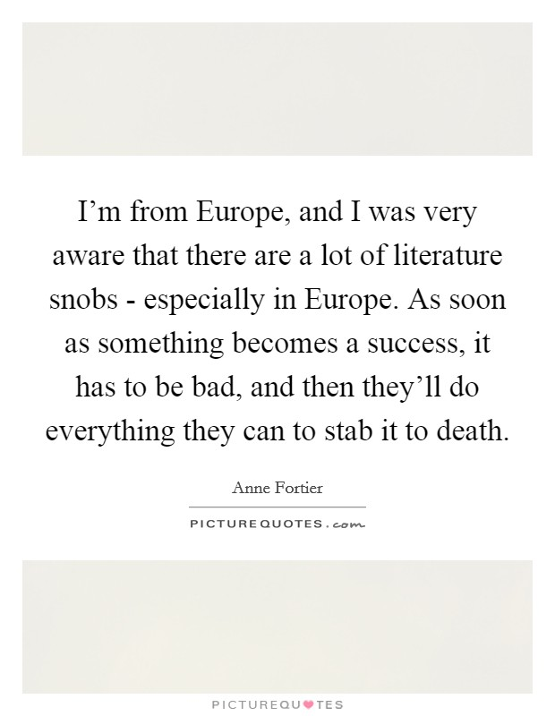 I'm from Europe, and I was very aware that there are a lot of literature snobs - especially in Europe. As soon as something becomes a success, it has to be bad, and then they'll do everything they can to stab it to death Picture Quote #1