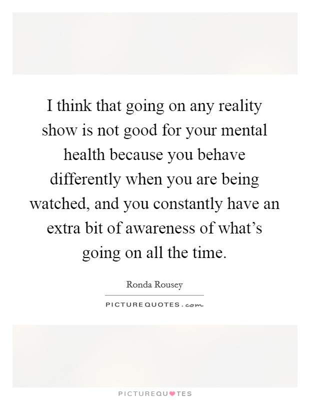 I think that going on any reality show is not good for your mental health because you behave differently when you are being watched, and you constantly have an extra bit of awareness of what's going on all the time Picture Quote #1