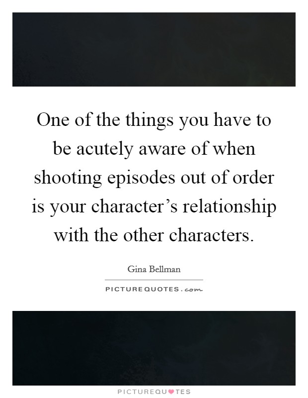 One of the things you have to be acutely aware of when shooting episodes out of order is your character's relationship with the other characters Picture Quote #1