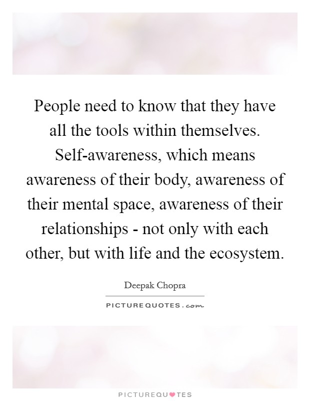 People need to know that they have all the tools within themselves. Self-awareness, which means awareness of their body, awareness of their mental space, awareness of their relationships - not only with each other, but with life and the ecosystem Picture Quote #1