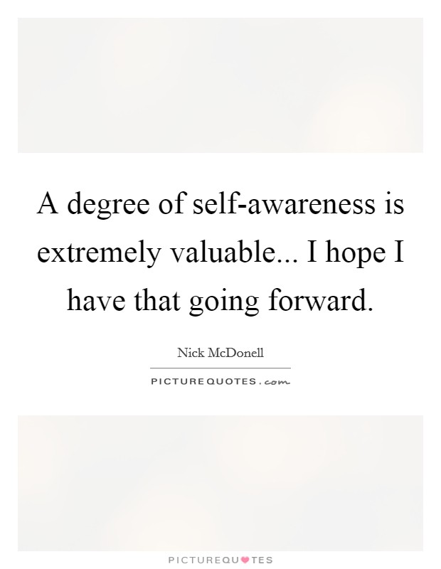 A degree of self-awareness is extremely valuable... I hope I have that going forward Picture Quote #1