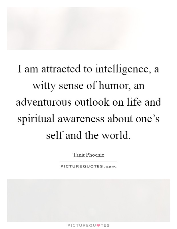 I am attracted to intelligence, a witty sense of humor, an adventurous outlook on life and spiritual awareness about one's self and the world Picture Quote #1