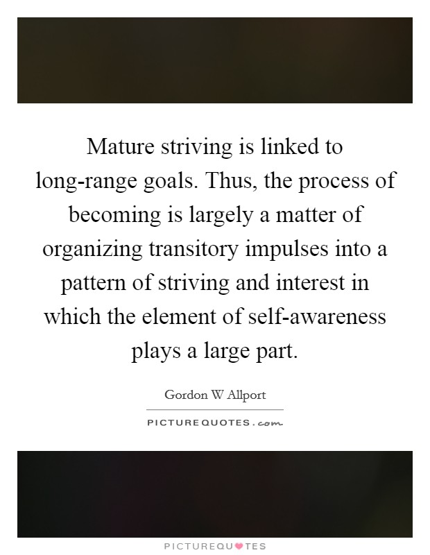 Mature striving is linked to long-range goals. Thus, the process of becoming is largely a matter of organizing transitory impulses into a pattern of striving and interest in which the element of self-awareness plays a large part Picture Quote #1