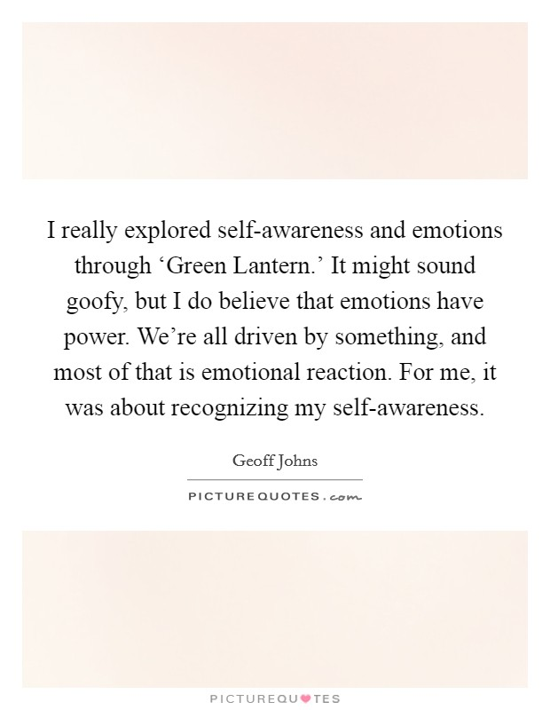 I really explored self-awareness and emotions through 'Green Lantern.' It might sound goofy, but I do believe that emotions have power. We're all driven by something, and most of that is emotional reaction. For me, it was about recognizing my self-awareness Picture Quote #1