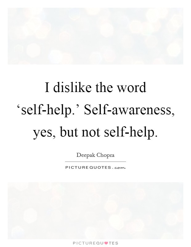 I dislike the word 'self-help.' Self-awareness, yes, but not self-help Picture Quote #1