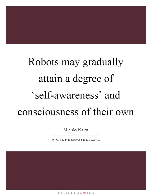 Robots may gradually attain a degree of 'self-awareness' and consciousness of their own Picture Quote #1