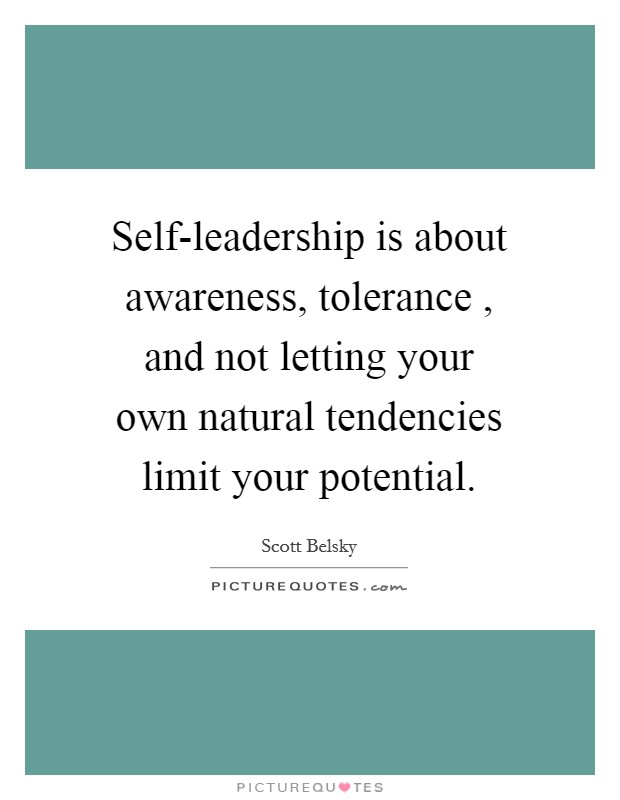 Self-leadership is about awareness, tolerance , and not letting your own natural tendencies limit your potential Picture Quote #1