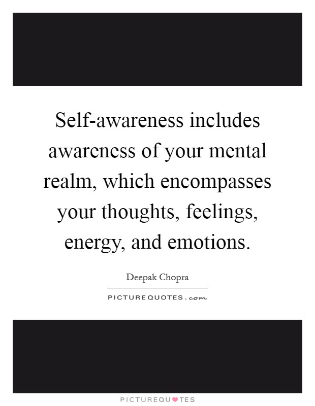 Self-awareness includes awareness of your mental realm, which encompasses your thoughts, feelings, energy, and emotions Picture Quote #1