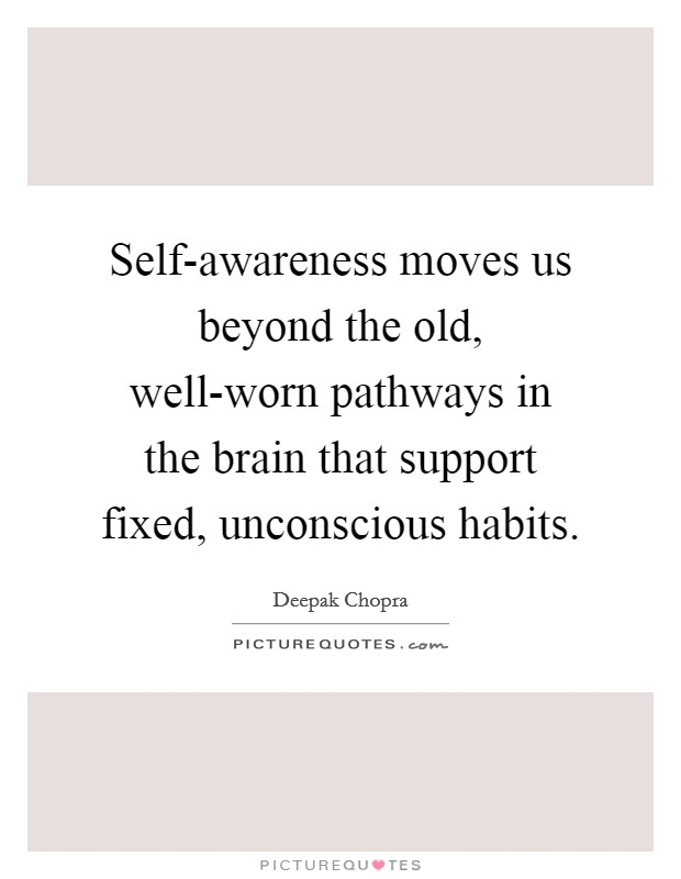 Self-awareness moves us beyond the old, well-worn pathways in the brain that support fixed, unconscious habits Picture Quote #1