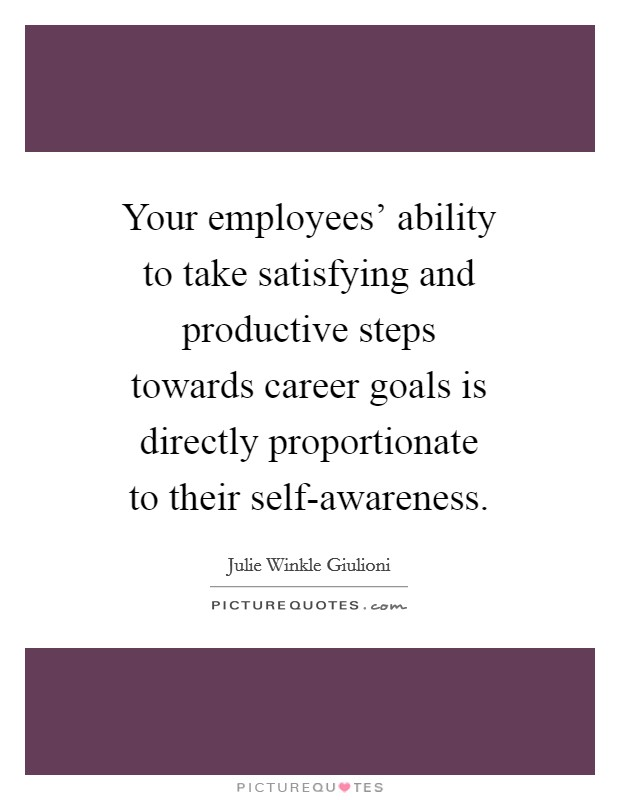 Your employees' ability to take satisfying and productive steps towards career goals is directly proportionate to their self-awareness Picture Quote #1