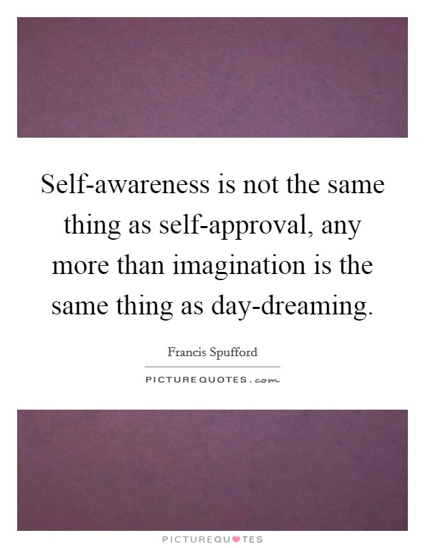 Self-awareness is not the same thing as self-approval, any more than imagination is the same thing as day-dreaming Picture Quote #1