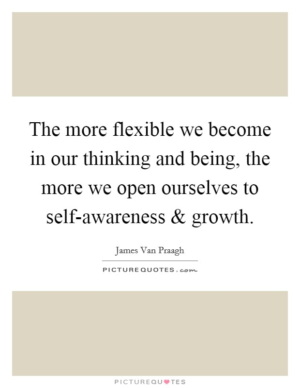The more flexible we become in our thinking and being, the more we open ourselves to self-awareness and growth Picture Quote #1