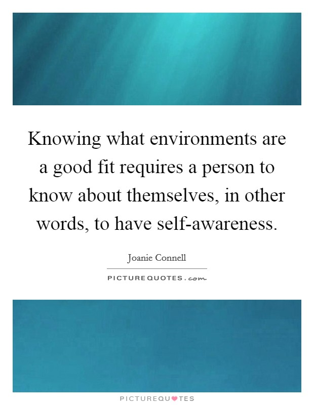 Knowing what environments are a good fit requires a person to know about themselves, in other words, to have self-awareness Picture Quote #1