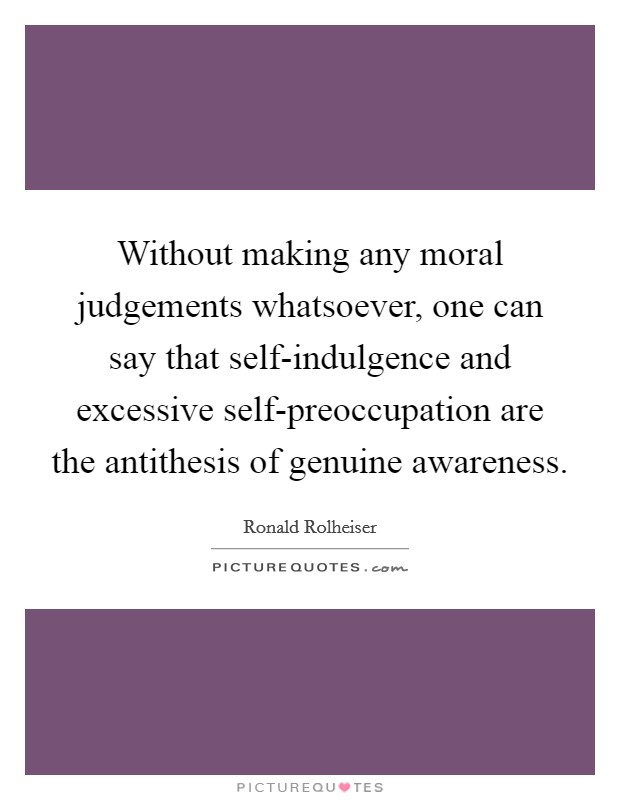 Without making any moral judgements whatsoever, one can say that self-indulgence and excessive self-preoccupation are the antithesis of genuine awareness Picture Quote #1