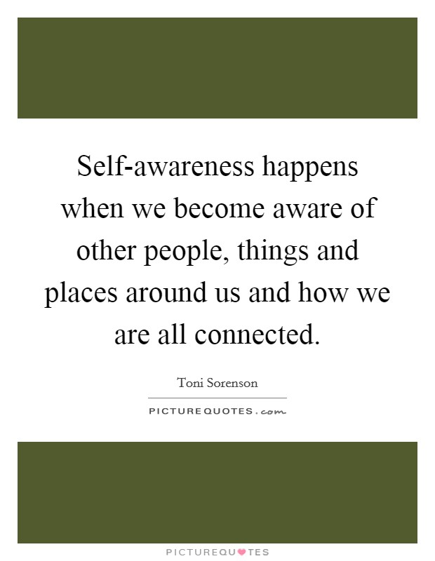 Self-awareness happens when we become aware of other people, things and places around us and how we are all connected Picture Quote #1