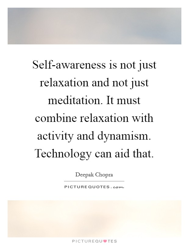 Self-awareness is not just relaxation and not just meditation. It must combine relaxation with activity and dynamism. Technology can aid that Picture Quote #1