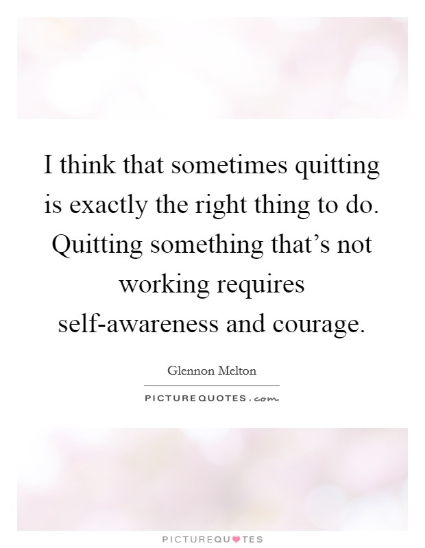 I think that sometimes quitting is exactly the right thing to do. Quitting something that's not working requires self-awareness and courage Picture Quote #1