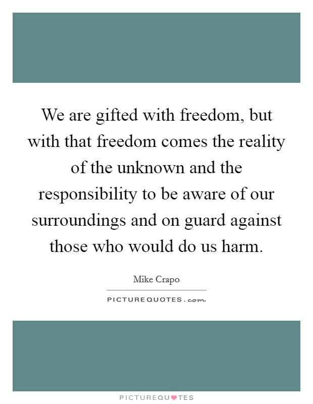 We are gifted with freedom, but with that freedom comes the reality of the unknown and the responsibility to be aware of our surroundings and on guard against those who would do us harm. Picture Quote #1