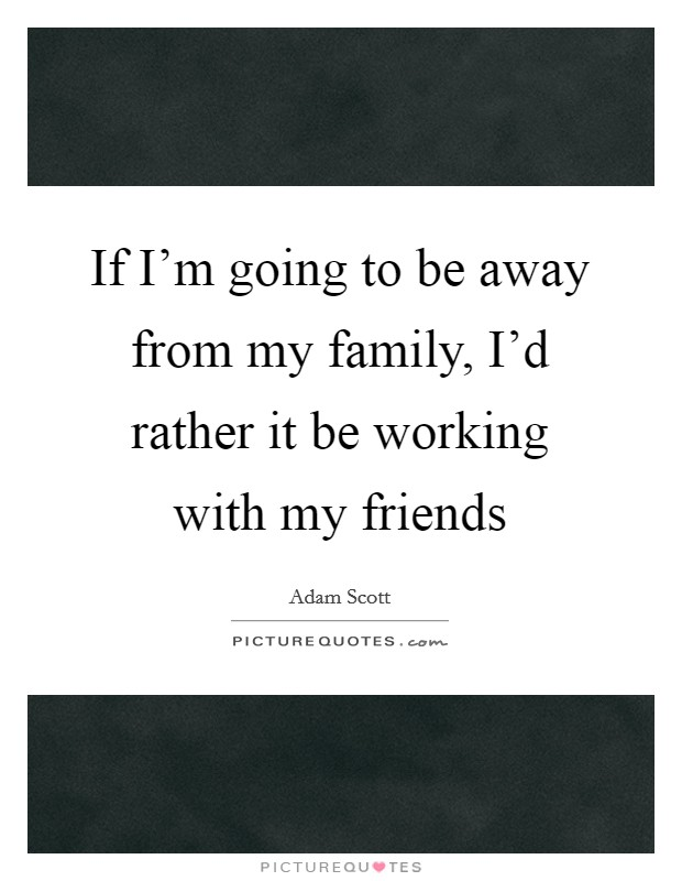 If I'm going to be away from my family, I'd rather it be working with my friends Picture Quote #1