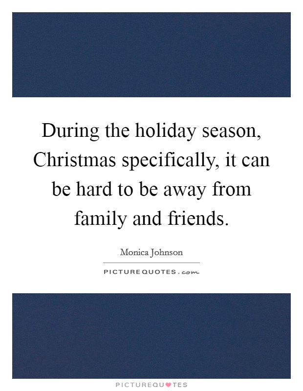 During the holiday season, Christmas specifically, it can be hard to be away from family and friends Picture Quote #1