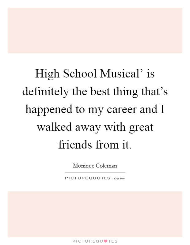 High School Musical' is definitely the best thing that's happened to my career and I walked away with great friends from it Picture Quote #1