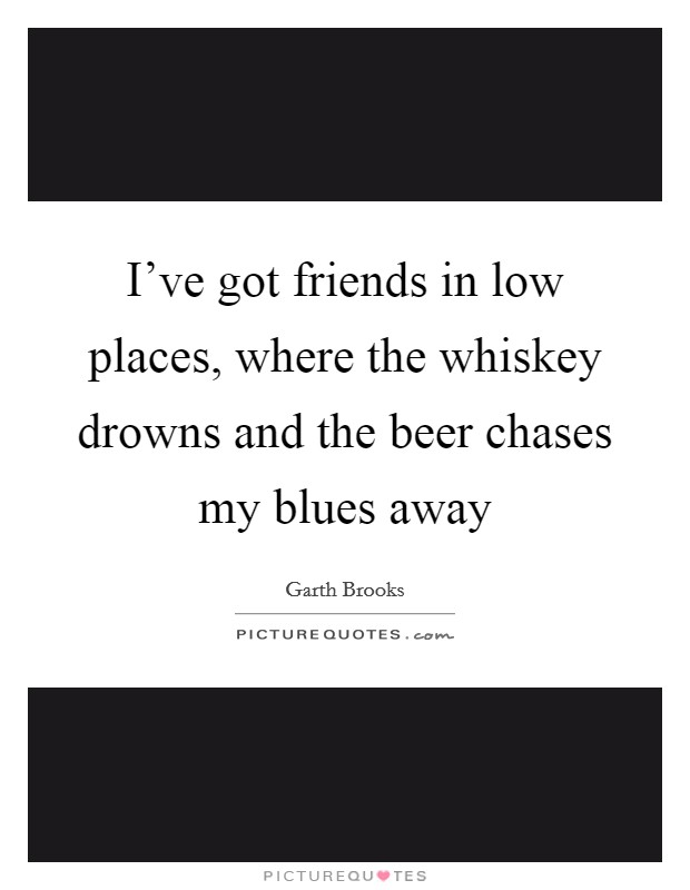 I've got friends in low places, where the whiskey drowns and the beer chases my blues away Picture Quote #1
