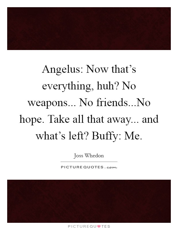 Angelus: Now that's everything, huh? No weapons... No friends...No hope. Take all that away... and what's left? Buffy: Me Picture Quote #1