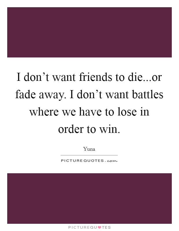 I don't want friends to die...or fade away. I don't want battles where we have to lose in order to win Picture Quote #1