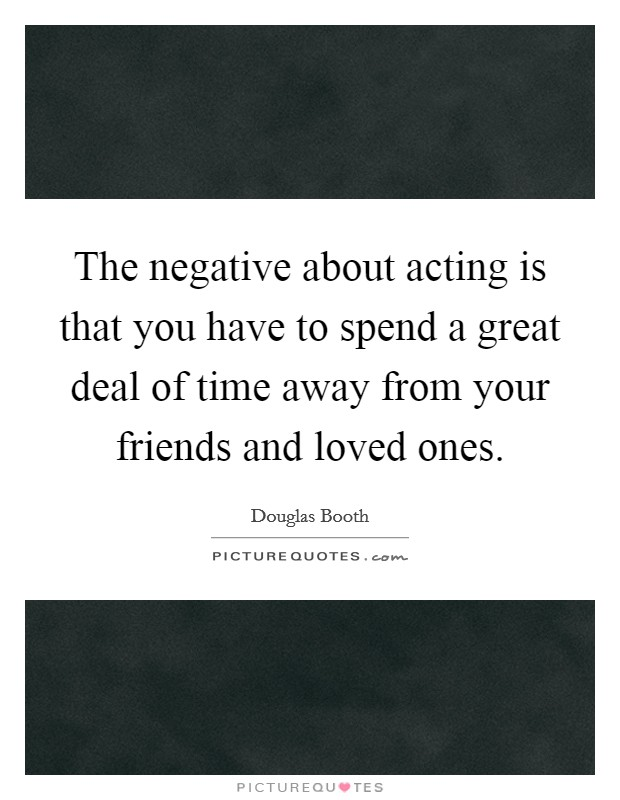 The negative about acting is that you have to spend a great deal of time away from your friends and loved ones Picture Quote #1