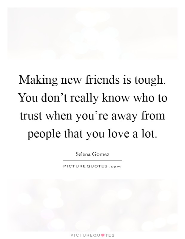 Making new friends is tough. You don't really know who to trust when you're away from people that you love a lot Picture Quote #1