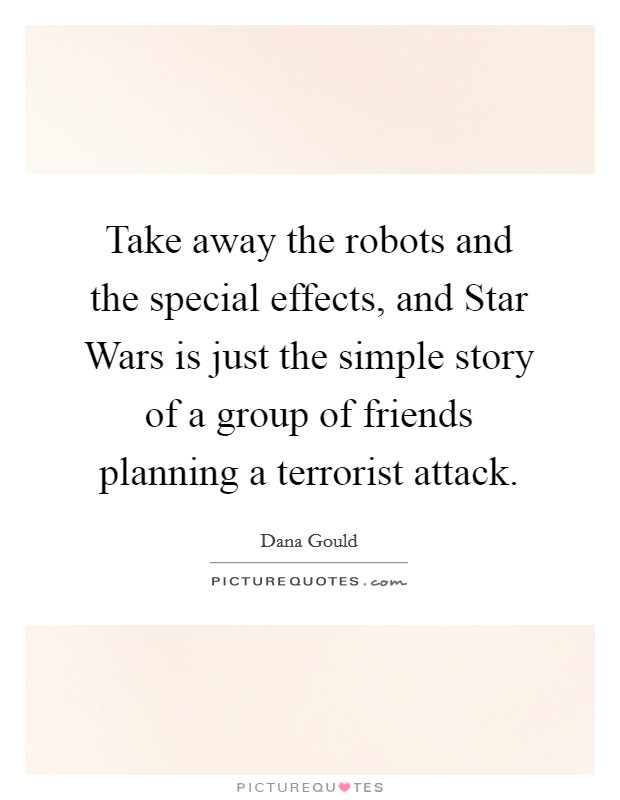 Take away the robots and the special effects, and Star Wars is just the simple story of a group of friends planning a terrorist attack Picture Quote #1
